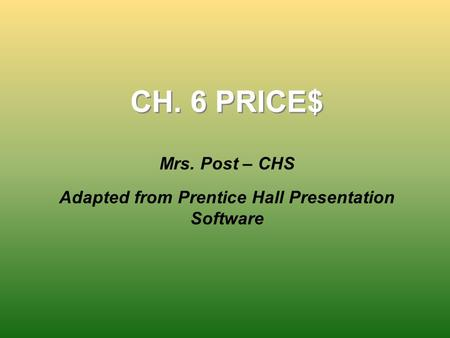 CH. 6 PRICE$ Mrs. Post – CHS Adapted from Prentice Hall Presentation Software.