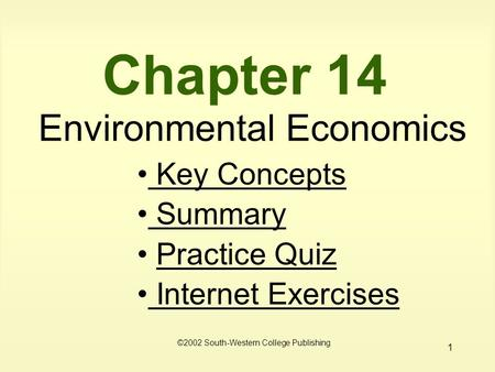 1 Chapter 14 Environmental Economics Key Concepts Key Concepts Summary Summary Practice Quiz Internet Exercises Internet Exercises ©2002 South-Western.