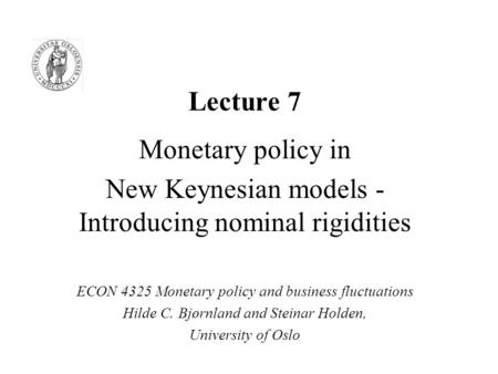 Lecture 7 Monetary policy in New Keynesian models - Introducing nominal rigidities ECON 4325 Monetary policy and business fluctuations Hilde C. Bjørnland.