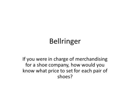 Bellringer If you were in charge of merchandising for a shoe company, how would you know what price to set for each pair of shoes?