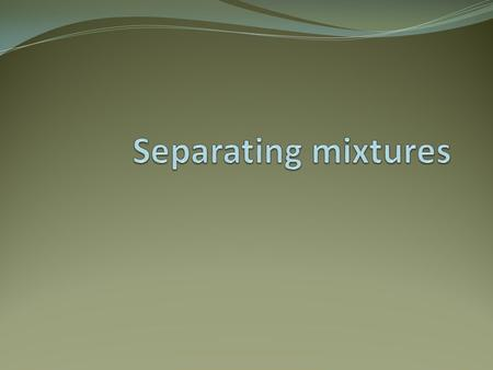 Separating mixtures Mixtures can be easily separated. There are several different methods depending on what is to be separated. Over the next few pages.