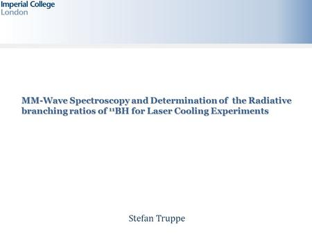 Stefan Truppe MM-Wave Spectroscopy and Determination of the Radiative branching ratios of 11 BH for Laser Cooling Experiments.