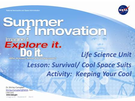 Imagine It! Explore It! Do It! Lesson: Survival/ Cool Space Suits Activity: Keeping Your Cool Life Science Unit Dr. Shirley Campbell