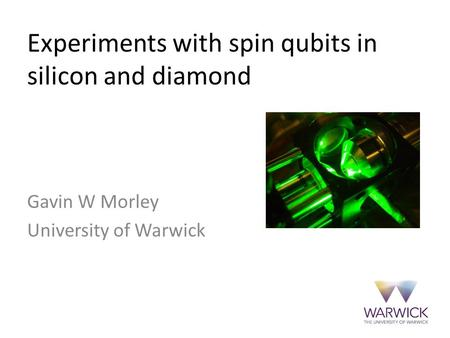 Gavin W Morley, Spin qubits in silicon and diamond, QuICC Warwick, August 2015 Donor qubits in silicon Gavin W Morley University of Warwick Experiments.