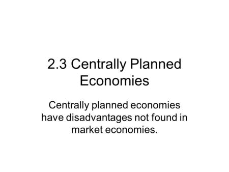 2.3 Centrally Planned Economies Centrally planned economies have disadvantages not found in market economies.