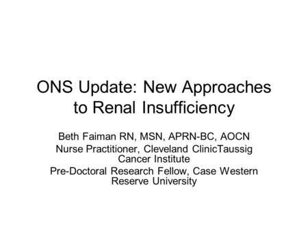 ONS Update: New Approaches to Renal Insufficiency Beth Faiman RN, MSN, APRN-BC, AOCN Nurse Practitioner, Cleveland ClinicTaussig Cancer Institute Pre-Doctoral.
