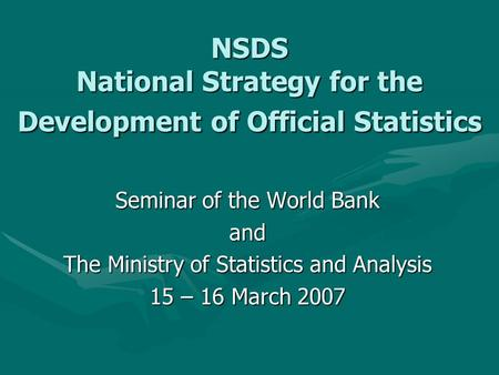 NSDS National Strategy for the Development of Official Statistics Seminar of the World Bank and The Ministry of Statistics and Analysis 15 – 16 March 2007.