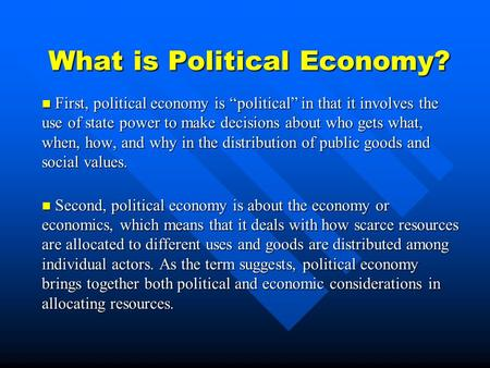 "What is Political Economy? First, political economy is ""political"" in that it involves the use of state power to make decisions about who gets what, when,"
