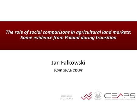 The role of social comparisons in agricultural land markets: Some evidence from Poland during transition Jan Fałkowski WNE UW & CEAPS Washington 24-27.III.2014.