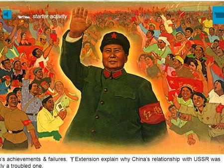 List Mao's achievements & failures.  Extension explain why China's relationship with USSR was frequently a troubled one.  starter activity.