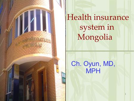 1 Health insurance system in Mongolia Ch. Oyun, MD, MPH.