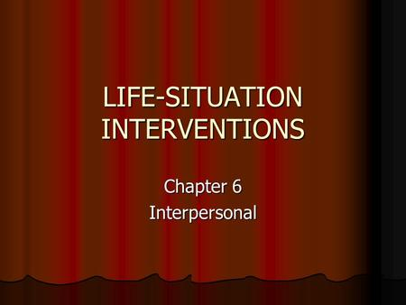 LIFE-SITUATION INTERVENTIONS Chapter 6 Interpersonal.