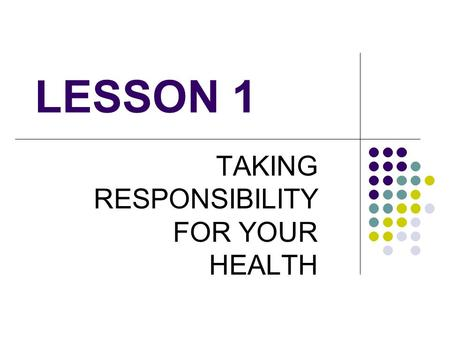 LESSON 1 TAKING RESPONSIBILITY FOR YOUR HEALTH. Health status – condition of person's body, mind, emotions & relationships 10 factors that affect a person's.