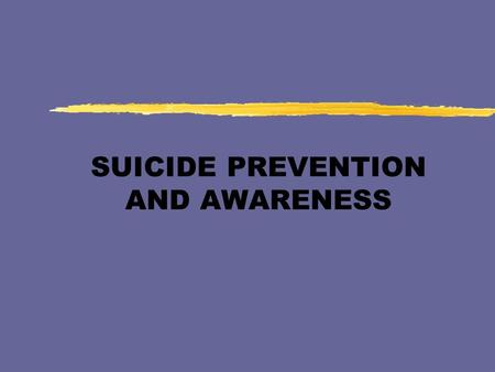 SUICIDE PREVENTION AND AWARENESS. Myths and Facts zPeople who talk about suicide won't really do anything. zOnly the mentally ill attempt to die by suicide.