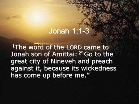 "Jonah 1:1-3 1 The word of the L ORD came to Jonah son of Amittai: 2 ""Go to the great city of Nineveh and preach against it, because its wickedness has."