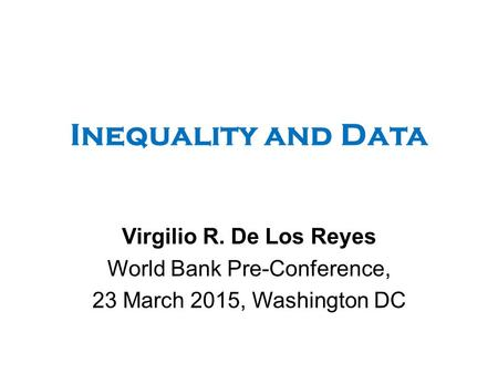 Inequality and Data Virgilio R. De Los Reyes World Bank Pre-Conference, 23 March 2015, Washington DC.