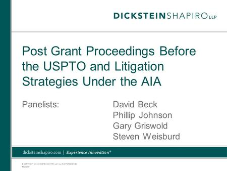 © COPYRIGHT 2012. DICKSTEIN SHAPIRO LLP. ALL RIGHTS RESERVED. Post Grant Proceedings Before the USPTO and Litigation Strategies Under the AIA Panelists:David.