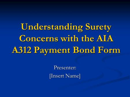 Understanding Surety Concerns with the AIA A312 Payment Bond Form Presenter: [Insert Name]