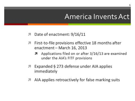 America Invents Act  Date of enactment: 9/16/11  First-to-file provisions effective 18 months after enactment – March 16, 2013  Applications filed on.