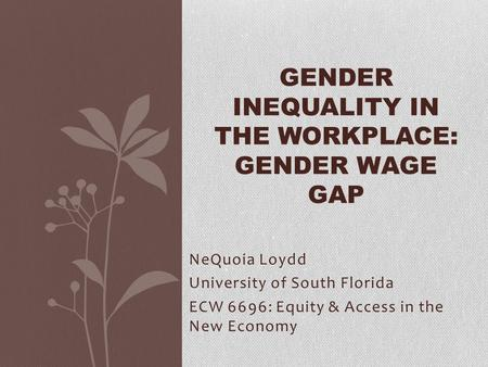 NeQuoia Loydd University of South Florida ECW 6696: Equity & Access in the New Economy GENDER INEQUALITY IN THE WORKPLACE: GENDER WAGE GAP.