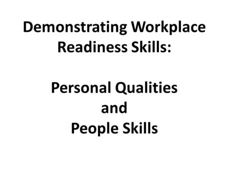 Demonstrating Workplace Readiness Skills: Personal Qualities and People Skills.