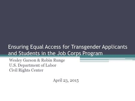 Ensuring Equal Access for Transgender Applicants and Students in the Job Corps Program Wesley Garson & Robin Runge U.S. Department of Labor Civil Rights.