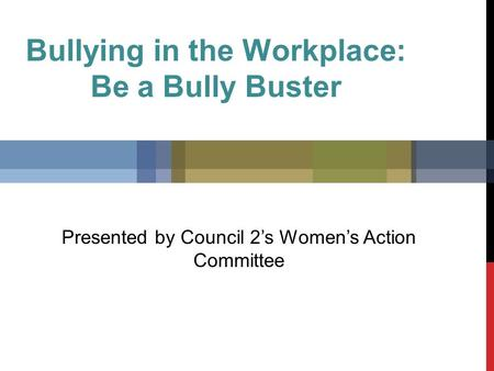 Bullying in the Workplace: Be a Bully Buster Presented by Council 2's Women's Action Committee.