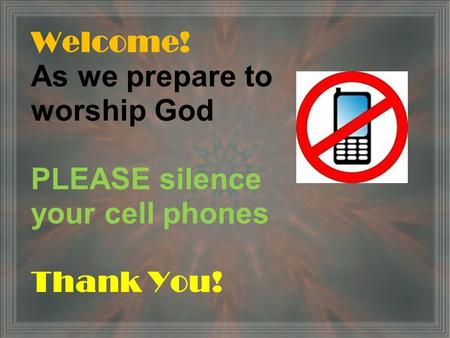 Welcome! As we prepare to worship God PLEASE silence your cell phones Thank You!