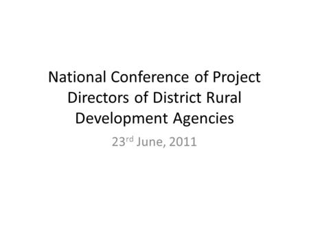 National Conference of Project Directors of District Rural Development Agencies 23 rd June, 2011.