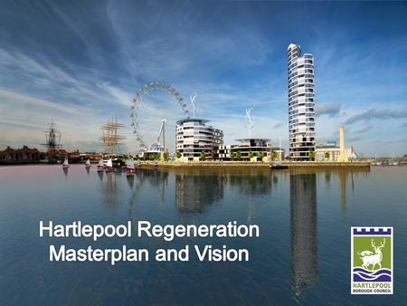 The Vision and the Masterplan Hartlepool Vision The Vision is the tool used to engage the public and media Designed to start the debate about Hartlepool's.