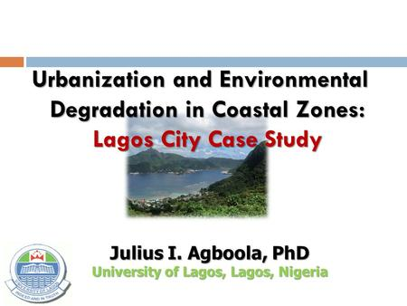 Urbanization and Environmental Degradation in Coastal Zones: Lagos City Case Study Julius I. Agboola, PhD University of Lagos, Lagos, Nigeria.