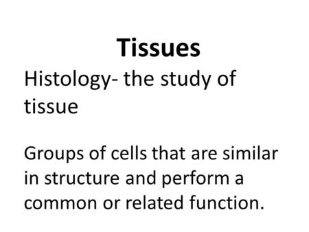 Tissues Histology- the study of tissue Groups of cells that are similar in structure and perform a common or related function.
