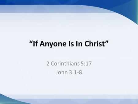 """If Anyone Is In Christ"" 2 Corinthians 5:17 John 3:1-8."