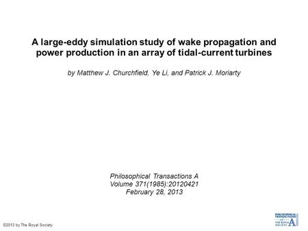 A large-eddy simulation study of wake propagation and power production in an array of tidal-current turbines by Matthew J. Churchfield, Ye Li, and Patrick.