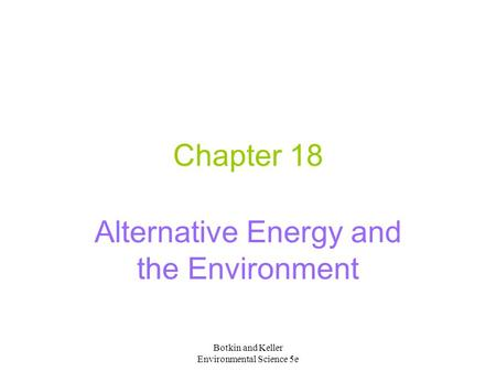 Botkin and Keller Environmental Science 5e Chapter 18 Alternative Energy and the Environment.