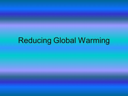 Reducing Global Warming. What can governments do? Encourage ways of generating electricity with out burning fossil fuels. Set energy efficiency standards.