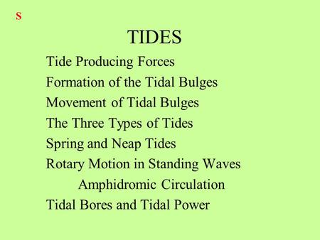 TIDES Tide Producing Forces Formation of the Tidal Bulges Movement of Tidal Bulges The Three Types of Tides Spring and Neap Tides Rotary Motion in Standing.