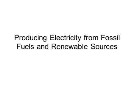 Producing Electricity from Fossil Fuels and Renewable Sources.