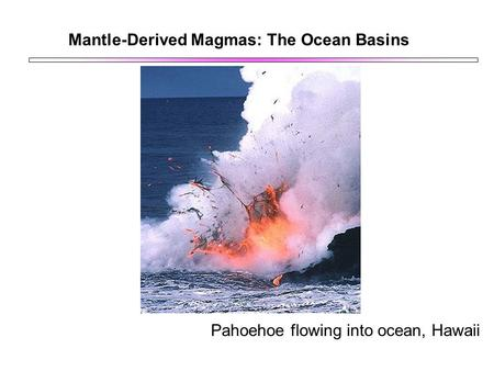 Mantle-Derived Magmas: The Ocean Basins Pahoehoe flowing into ocean, Hawaii.