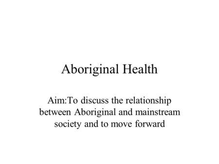Aboriginal Health Aim:To discuss the relationship between Aboriginal and mainstream society and to move forward.