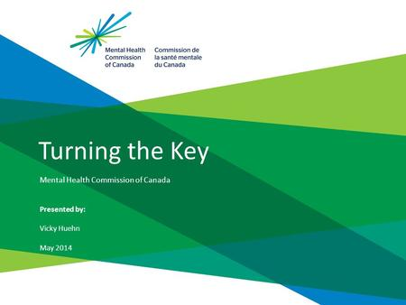 Turning the Key Mental Health Commission of Canada Presented by: Vicky Huehn May 2014.