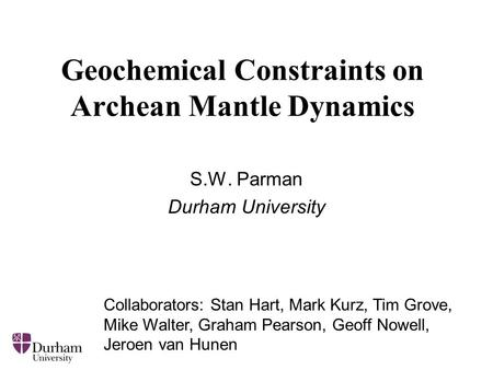 Geochemical Constraints on Archean Mantle Dynamics S.W. Parman Durham University Collaborators: Stan Hart, Mark Kurz, Tim Grove, Mike Walter, Graham Pearson,