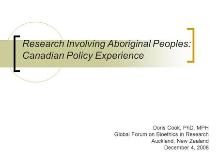 Research Involving Aboriginal Peoples: Canadian Policy Experience Doris Cook, PhD, MPH Global Forum on Bioethics in Research Auckland, New Zealand December.