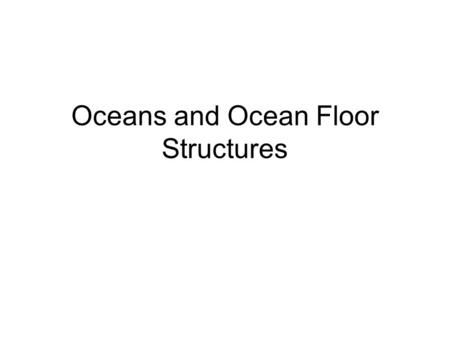 Oceans and Ocean Floor Structures. There are four oceans 1.Atlantic a.Named after the continent that sank b.Getting larger.