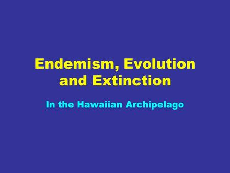 Endemism, Evolution and Extinction In the Hawaiian Archipelago.