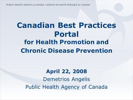 Canadian Best Practices Portal for Health Promotion and Chronic Disease Prevention April 22, 2008 Demetrios Angelis Public Health Agency of Canada.