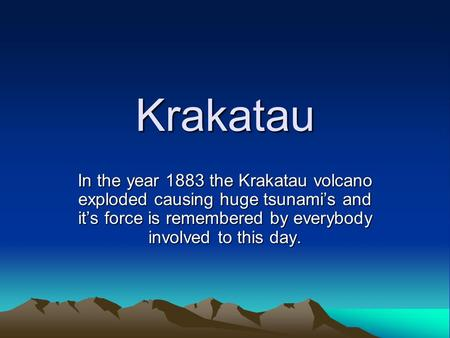 Krakatau In the year 1883 the Krakatau volcano exploded causing huge tsunami's and it's force is remembered by everybody involved to this day.