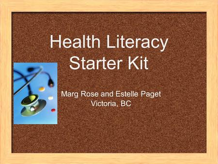 Health Literacy Starter Kit Marg Rose and Estelle Paget Victoria, BC.