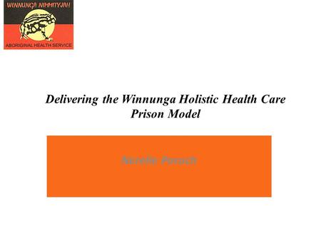 Delivering the Winnunga Holistic Health Care Prison Model A Nerelle Poroch.