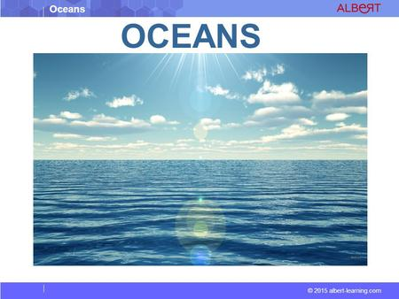 Oceans © 2015 albert-learning.com OCEANS. Oceans © 2015 albert-learning.com An ocean is a body of saline water that composes much of a planet's hydrosphere.